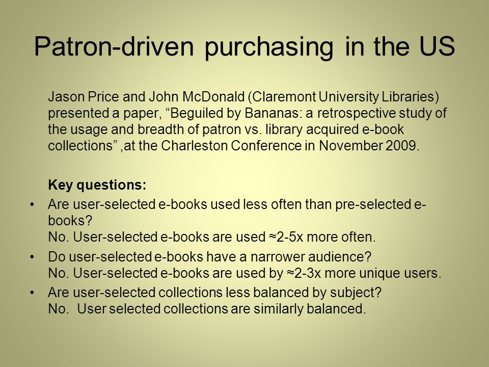 Patron-driven purchasing in the US Jason Price and John McDonald (Claremont University Libraries) presented a paper, Beguiled by Bananas: a retrospective study of the usage and breadth of patron vs.