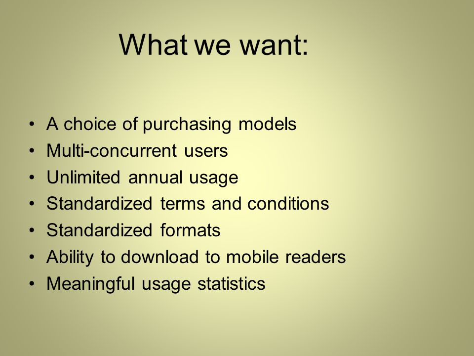 What we want: A choice of purchasing models Multi-concurrent users Unlimited annual usage Standardized terms and conditions Standardized formats Ability to download to mobile readers Meaningful usage statistics