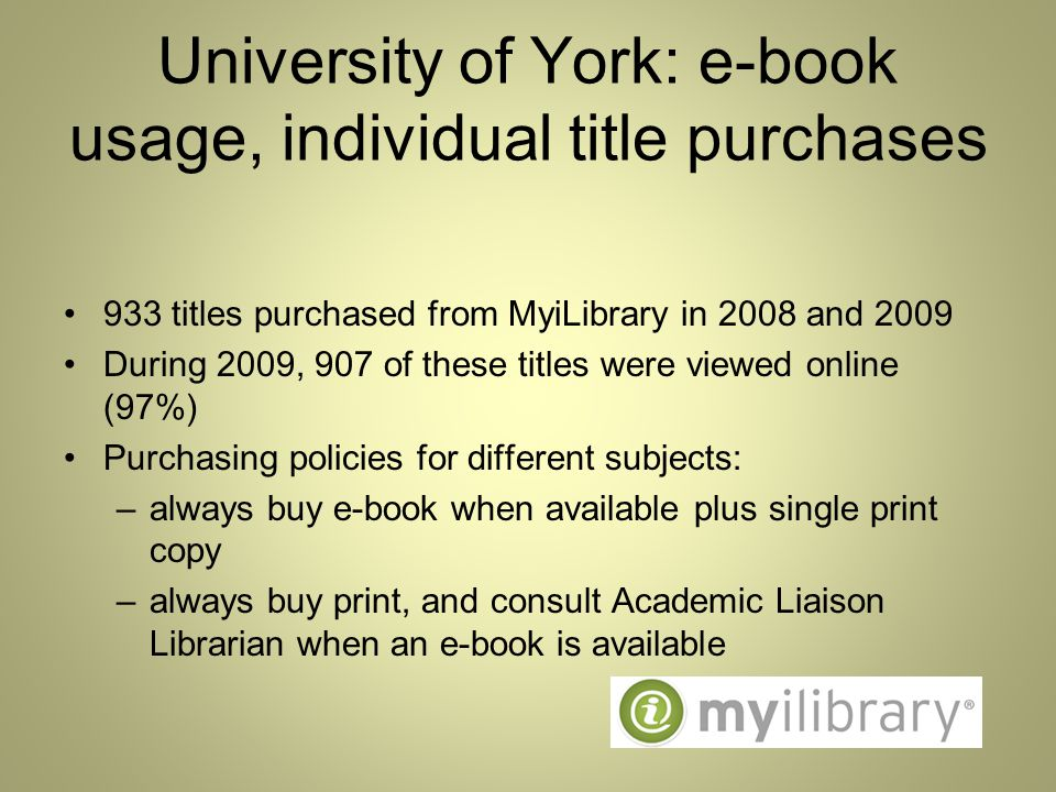 University of York: e-book usage, individual title purchases 933 titles purchased from MyiLibrary in 2008 and 2009 During 2009, 907 of these titles were viewed online (97%) Purchasing policies for different subjects: –always buy e-book when available plus single print copy –always buy print, and consult Academic Liaison Librarian when an e-book is available