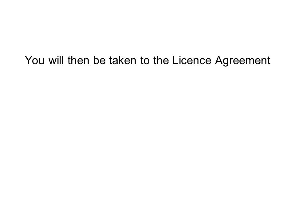 You will then be taken to the Licence Agreement