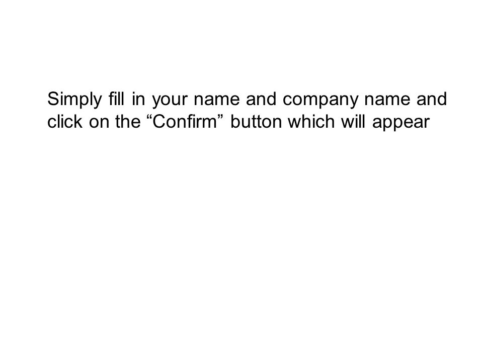 "Simply fill in your name and company name and click on the ""Confirm"" button which will appear"