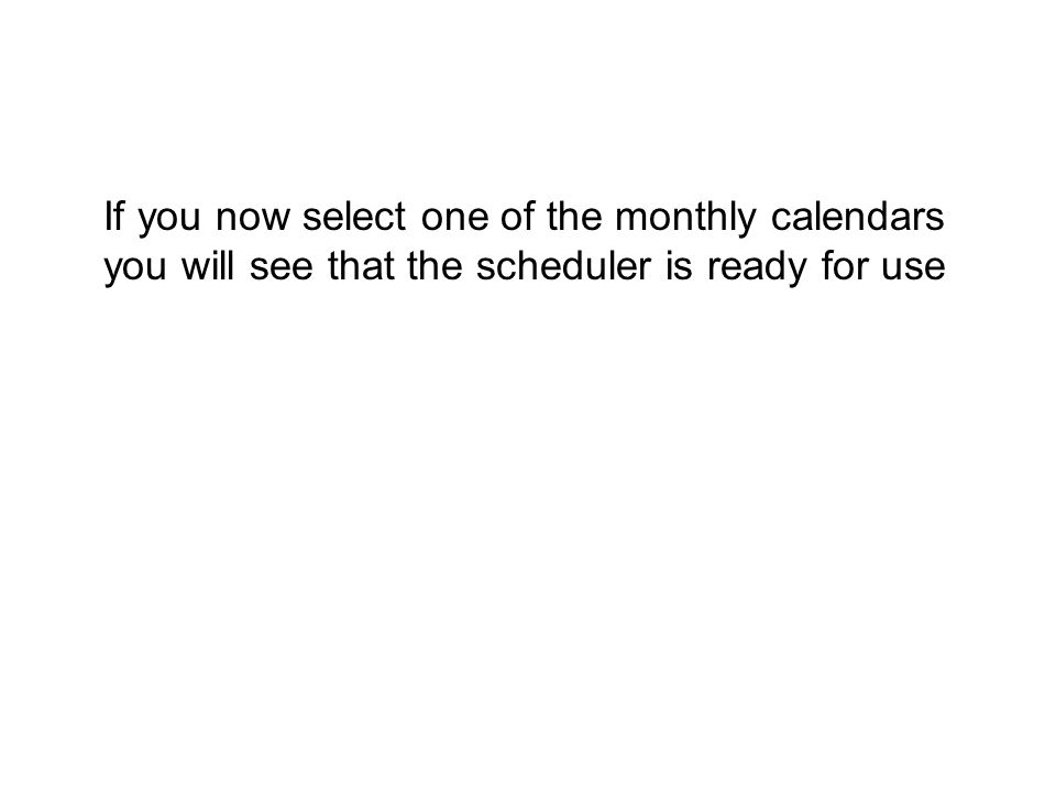 If you now select one of the monthly calendars you will see that the scheduler is ready for use