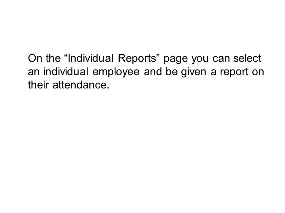 "On the ""Individual Reports"" page you can select an individual employee and be given a report on their attendance."