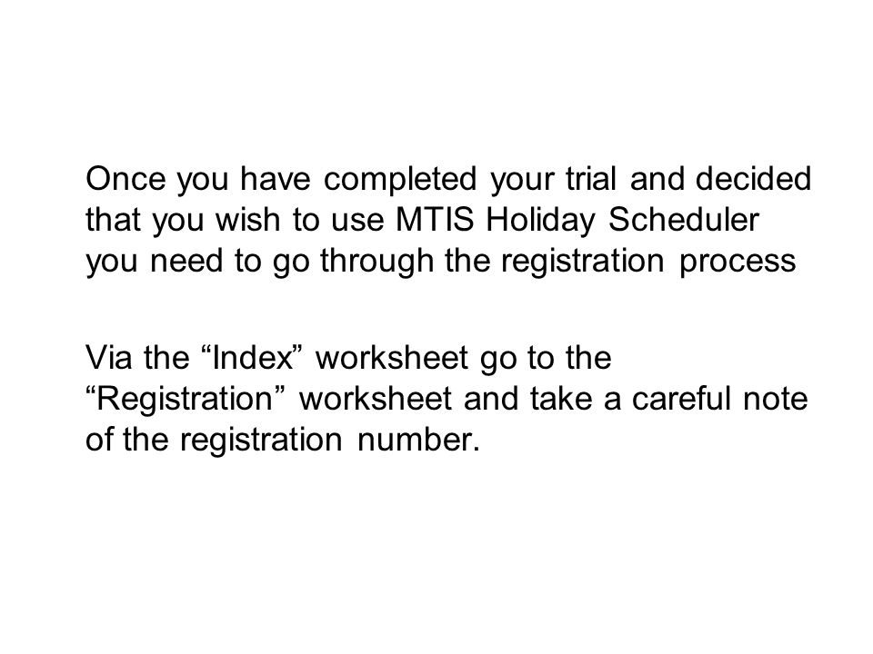 Once you have completed your trial and decided that you wish to use MTIS Holiday Scheduler you need to go through the registration process Via the Index worksheet go to the Registration worksheet and take a careful note of the registration number.