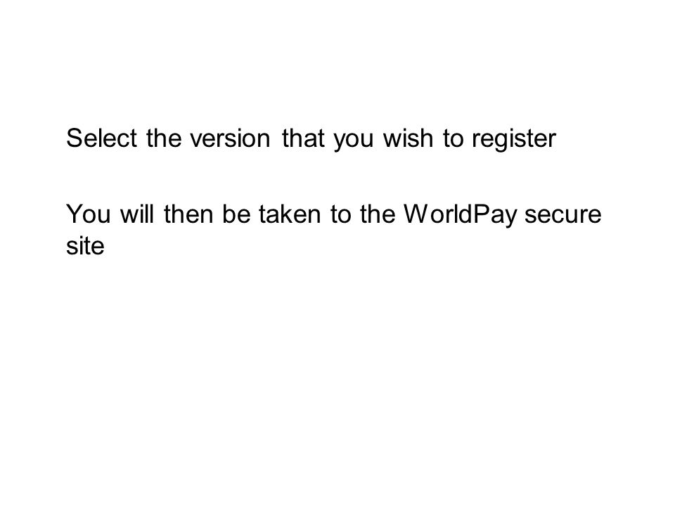 Select the version that you wish to register You will then be taken to the WorldPay secure site