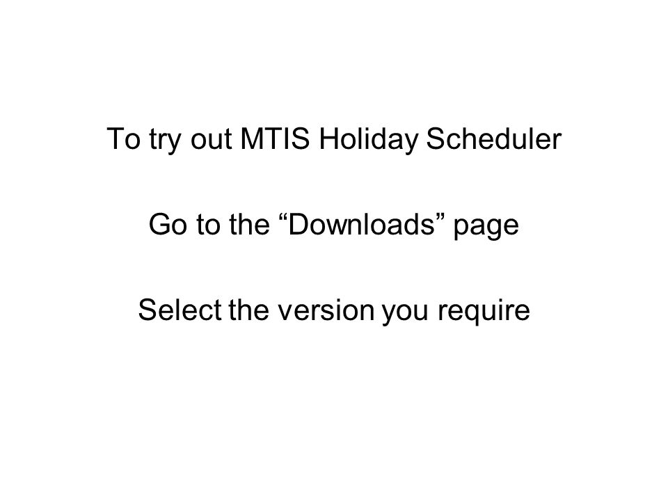 To try out MTIS Holiday Scheduler Go to the Downloads page Select the version you require