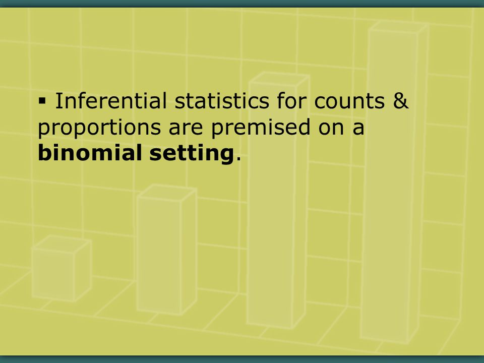  Inferential statistics for counts & proportions are premised on a binomial setting.
