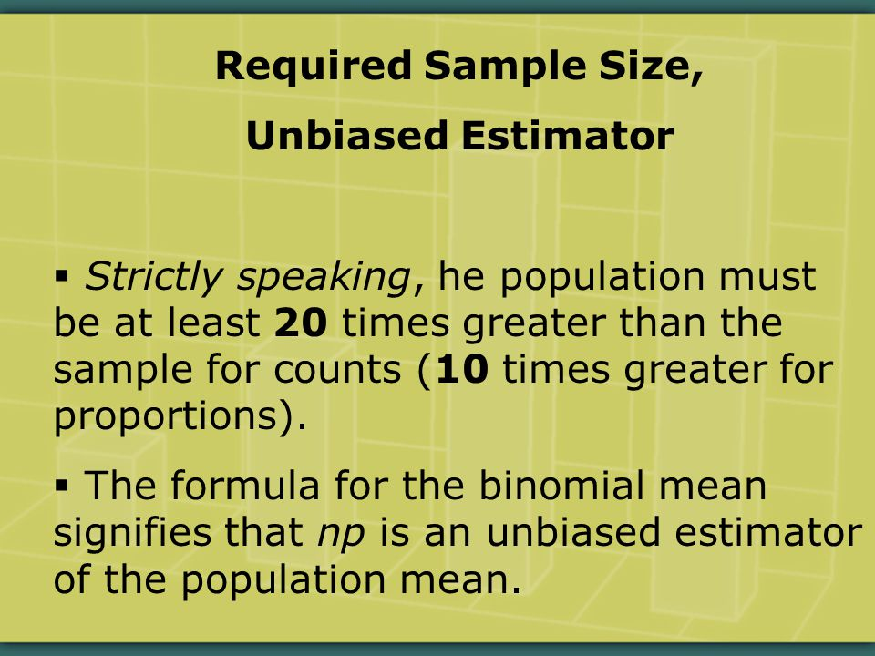 Required Sample Size, Unbiased Estimator  Strictly speaking, he population must be at least 20 times greater than the sample for counts (10 times greater for proportions).