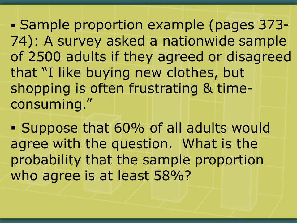 Sample proportion example (pages 373- 74): A survey asked a nationwide sample of 2500 adults if they agreed or disagreed that I like buying new clothes, but shopping is often frustrating & time- consuming.  Suppose that 60% of all adults would agree with the question.