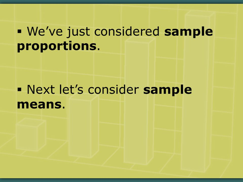 We've just considered sample proportions.  Next let's consider sample means.