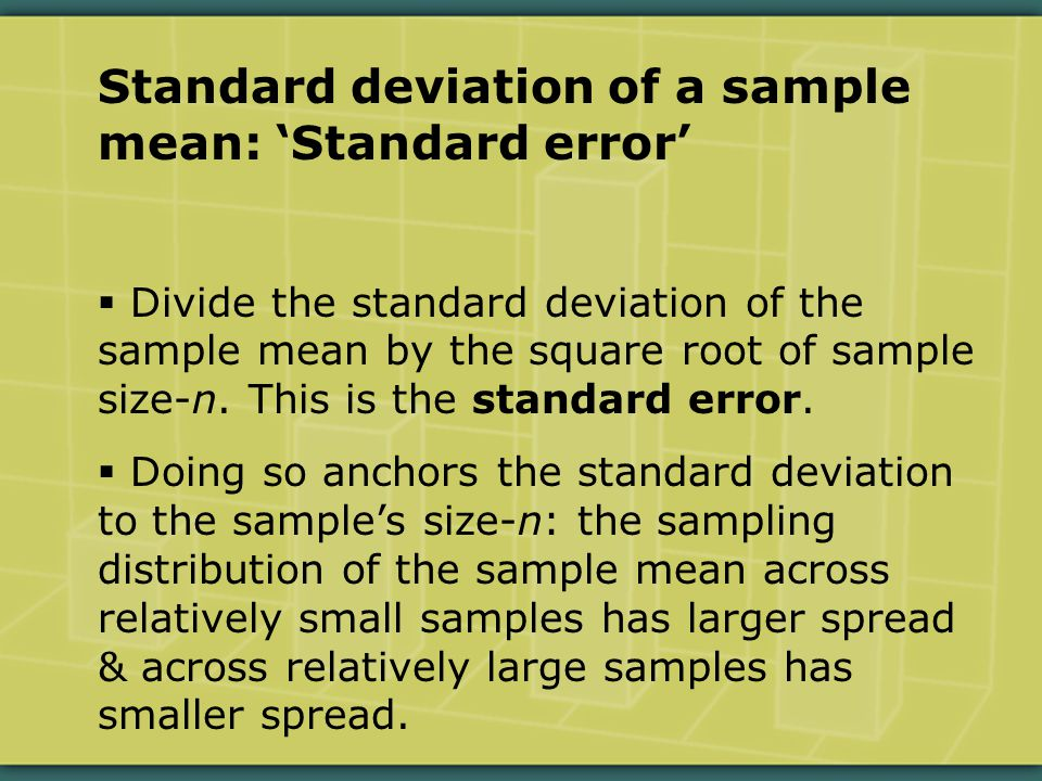 Standard deviation of a sample mean: 'Standard error'  Divide the standard deviation of the sample mean by the square root of sample size-n.