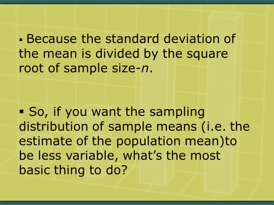  Because the standard deviation of the mean is divided by the square root of sample size-n.