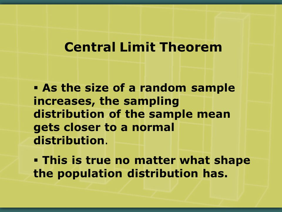 Central Limit Theorem  As the size of a random sample increases, the sampling distribution of the sample mean gets closer to a normal distribution.