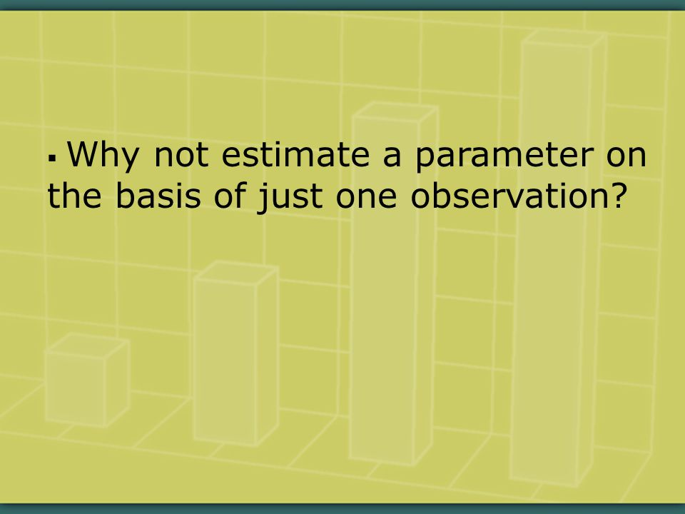  Why not estimate a parameter on the basis of just one observation