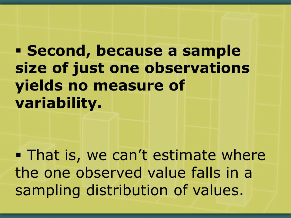  Second, because a sample size of just one observations yields no measure of variability.