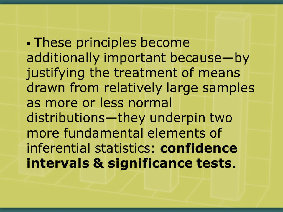  These principles become additionally important because—by justifying the treatment of means drawn from relatively large samples as more or less normal distributions—they underpin two more fundamental elements of inferential statistics: confidence intervals & significance tests.