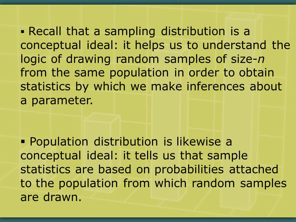  Recall that a sampling distribution is a conceptual ideal: it helps us to understand the logic of drawing random samples of size-n from the same population in order to obtain statistics by which we make inferences about a parameter.