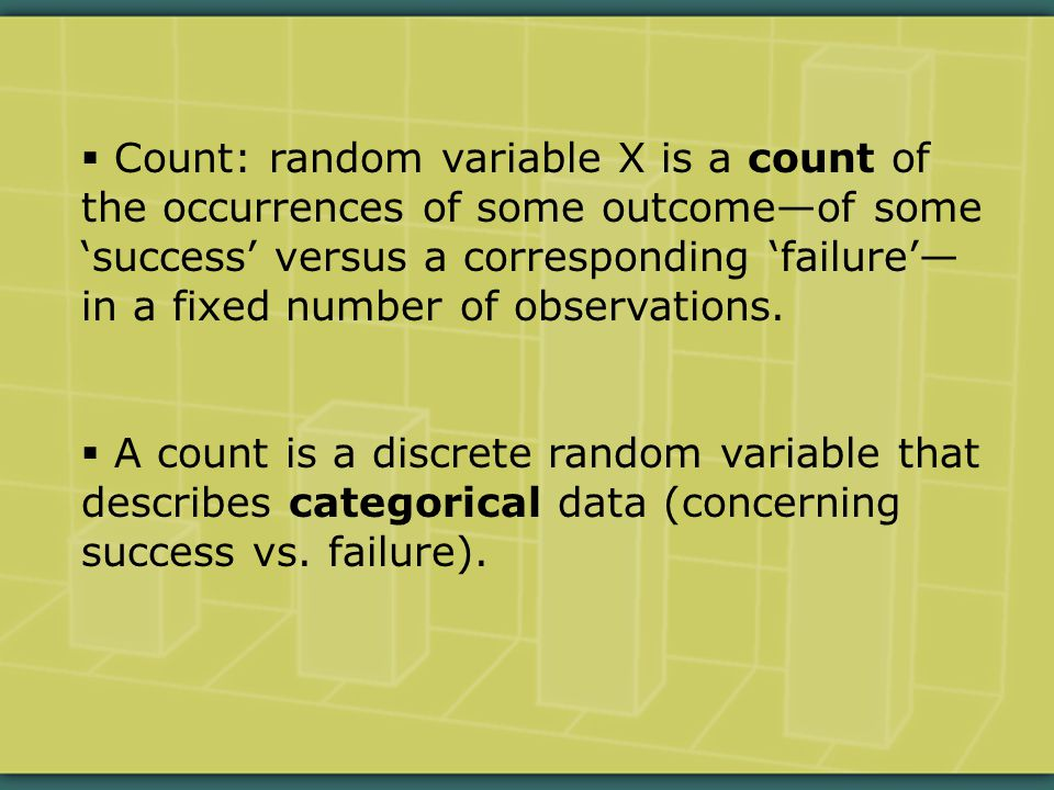  Count: random variable X is a count of the occurrences of some outcome—of some 'success' versus a corresponding 'failure'— in a fixed number of observations.