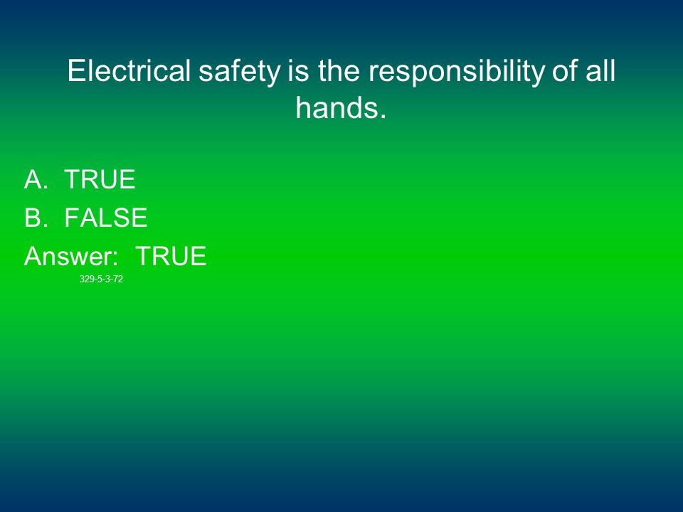 Electrical safety is the responsibility of all hands. A. TRUE B. FALSE Answer: TRUE 329-5-3-72