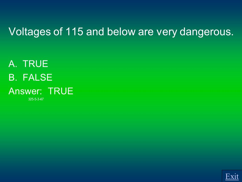 Voltages of 115 and below are very dangerous. A. TRUE B. FALSE Answer: TRUE 325-5-3-47 Exit