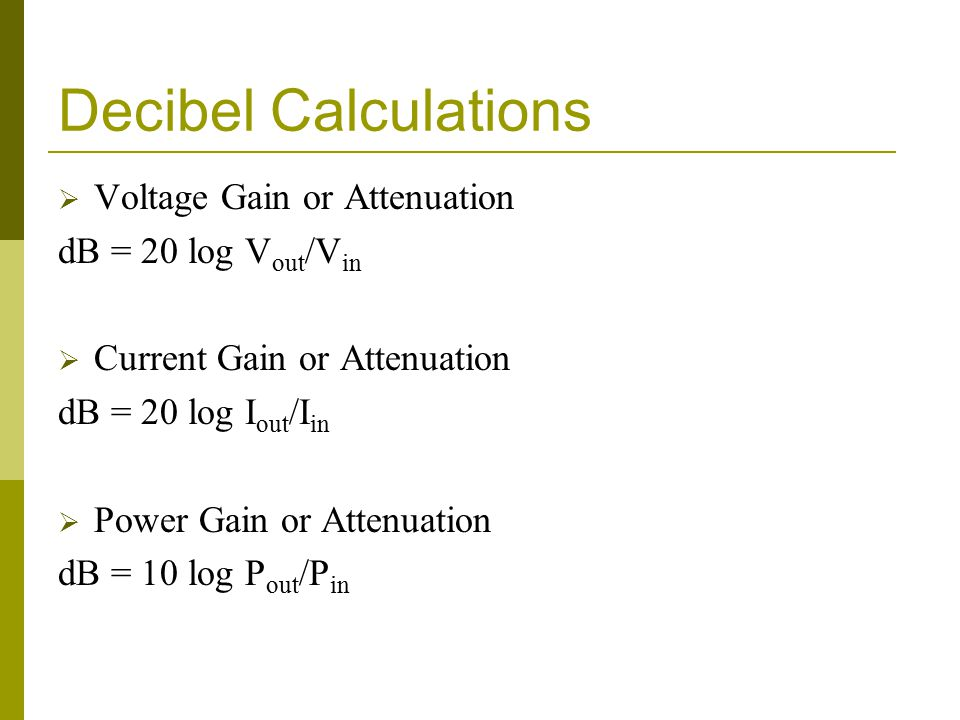 Decibel Calculations  Voltage Gain or Attenuation dB = 20 log V out /V in  Current Gain or Attenuation dB = 20 log I out /I in  Power Gain or Attenuation dB = 10 log P out /P in