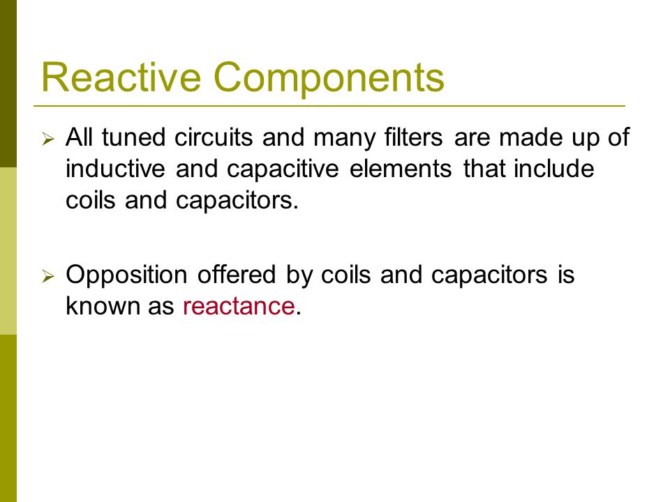Reactive Components  All tuned circuits and many filters are made up of inductive and capacitive elements that include coils and capacitors.