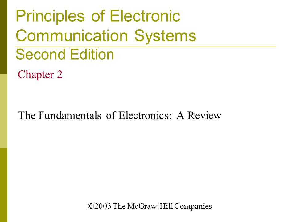 Principles of Electronic Communication Systems Second Edition Chapter 2 The Fundamentals of Electronics: A Review ©2003 The McGraw-Hill Companies