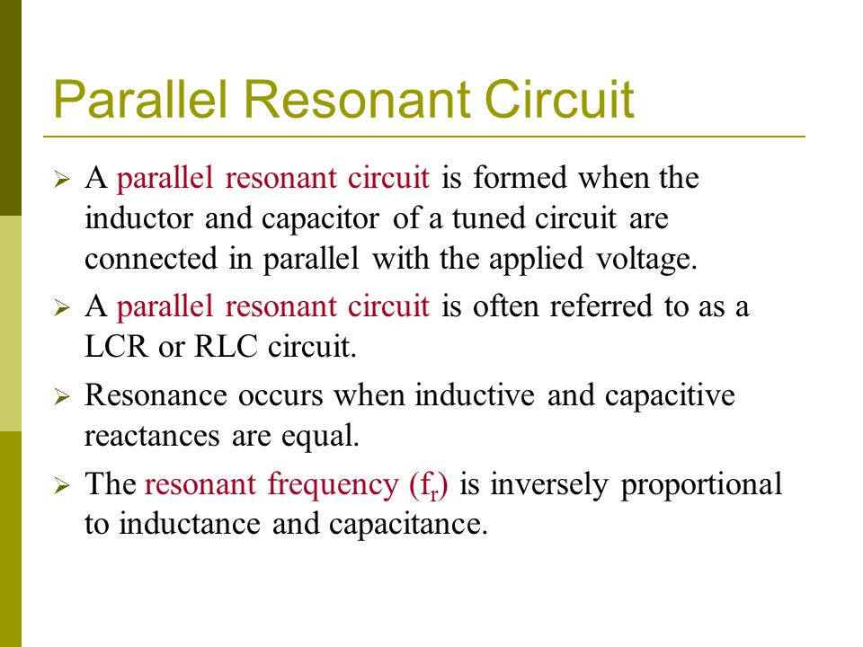 Parallel Resonant Circuit  A parallel resonant circuit is formed when the inductor and capacitor of a tuned circuit are connected in parallel with the applied voltage.
