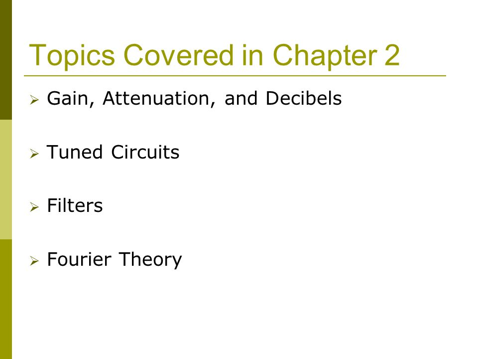 Topics Covered in Chapter 2  Gain, Attenuation, and Decibels  Tuned Circuits  Filters  Fourier Theory