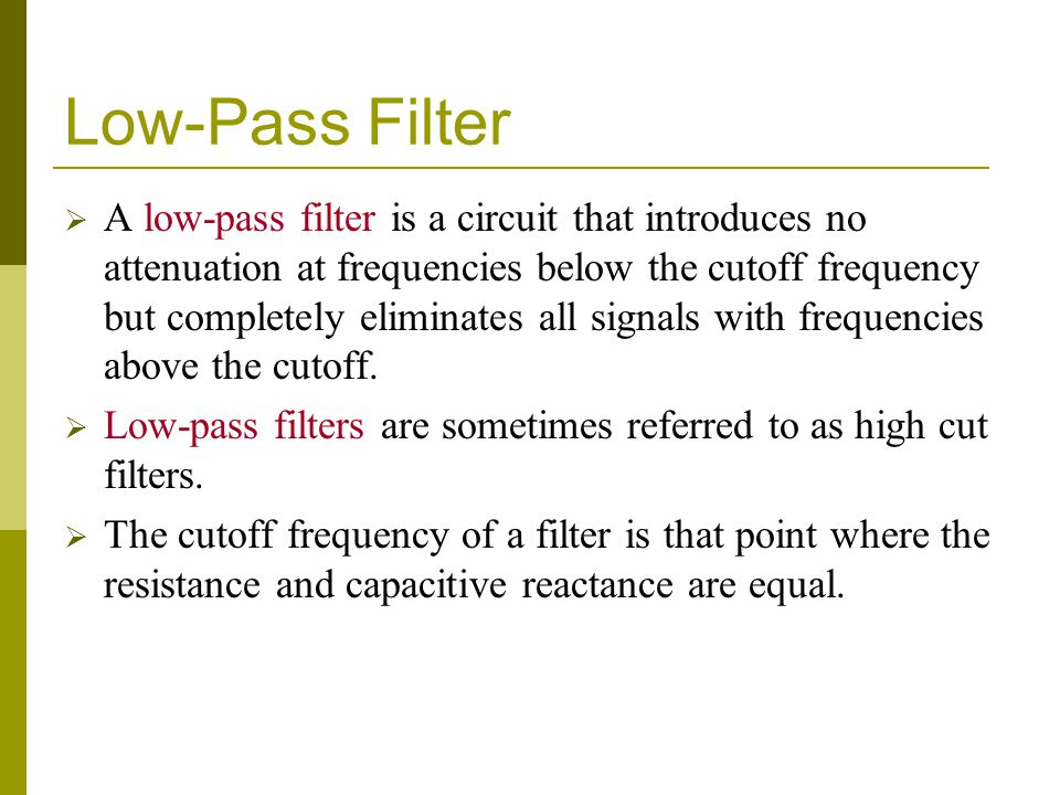 Low-Pass Filter  A low-pass filter is a circuit that introduces no attenuation at frequencies below the cutoff frequency but completely eliminates all signals with frequencies above the cutoff.