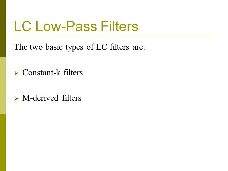 LC Low-Pass Filters The two basic types of LC filters are:  Constant-k filters  M-derived filters