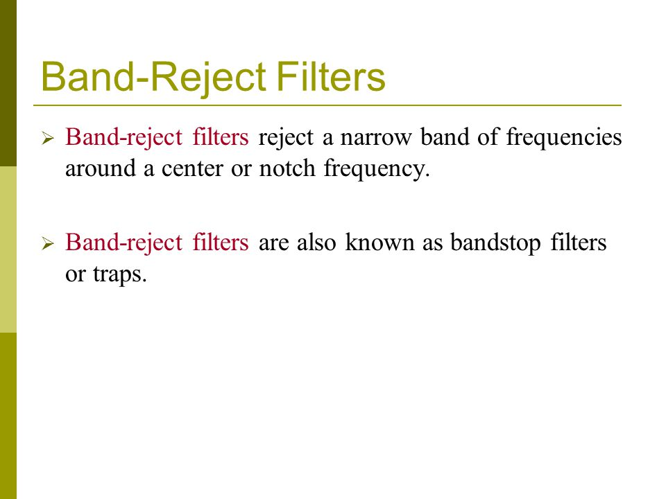 Band-Reject Filters  Band-reject filters reject a narrow band of frequencies around a center or notch frequency.