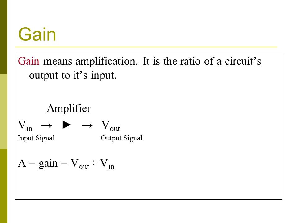 Gain Gain means amplification.It is the ratio of a circuit's output to it's input.