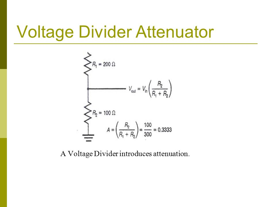 Voltage Divider Attenuator A Voltage Divider introduces attenuation.