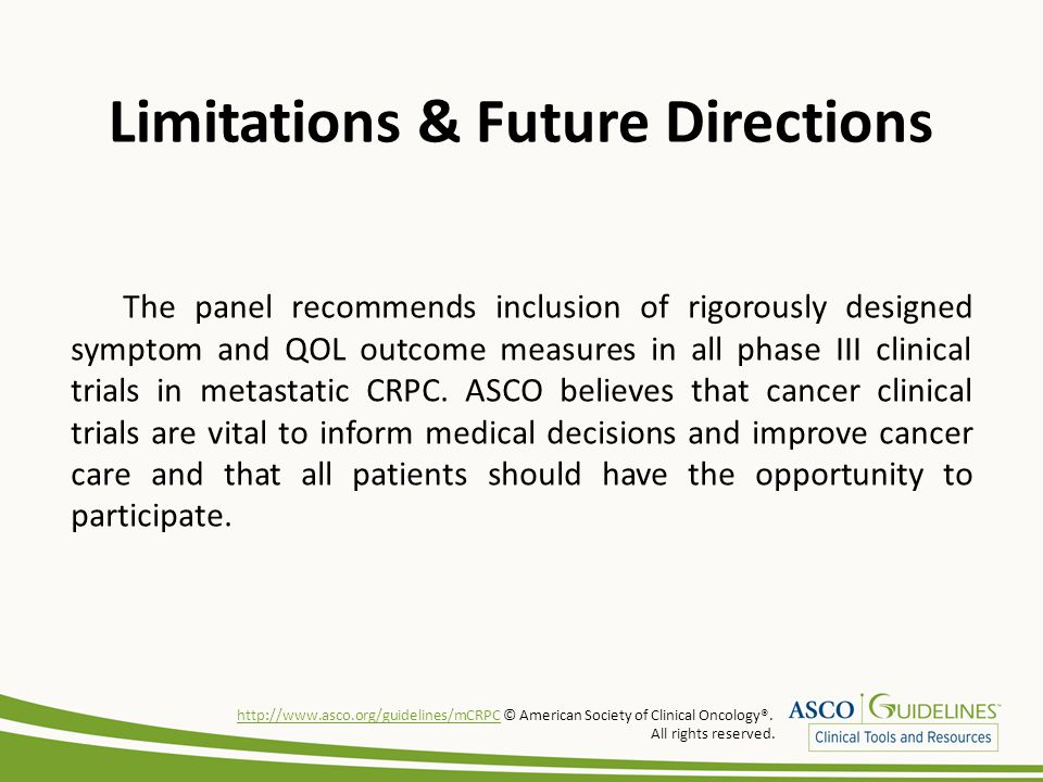 Limitations & Future Directions The panel recommends inclusion of rigorously designed symptom and QOL outcome measures in all phase III clinical trials in metastatic CRPC.