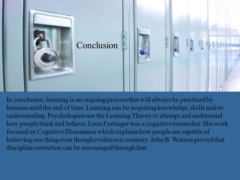 Conclusion In conclusion, learning is an ongoing process that will always be practiced by humans until the end of time.