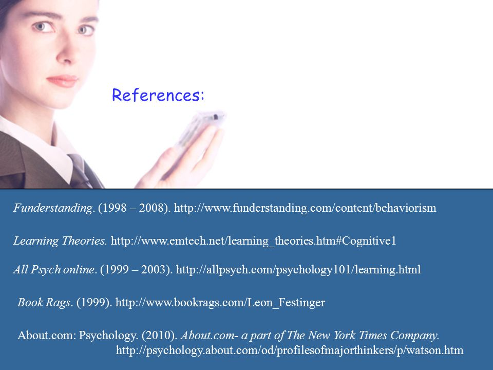 References: Funderstanding. (1998 – 2008). http://www.funderstanding.com/content/behaviorism Learning Theories. http://www.emtech.net/learning_theorie