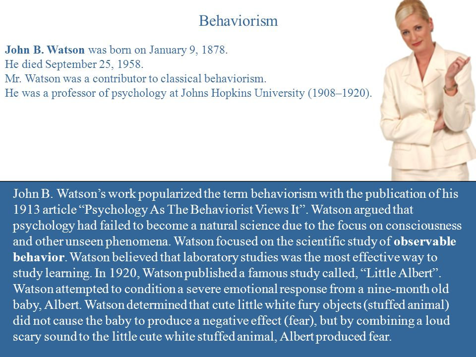 Behaviorism John B. Watson was born on January 9, 1878. He died September 25, 1958. Mr. Watson was a contributor to classical behaviorism. He was a pr