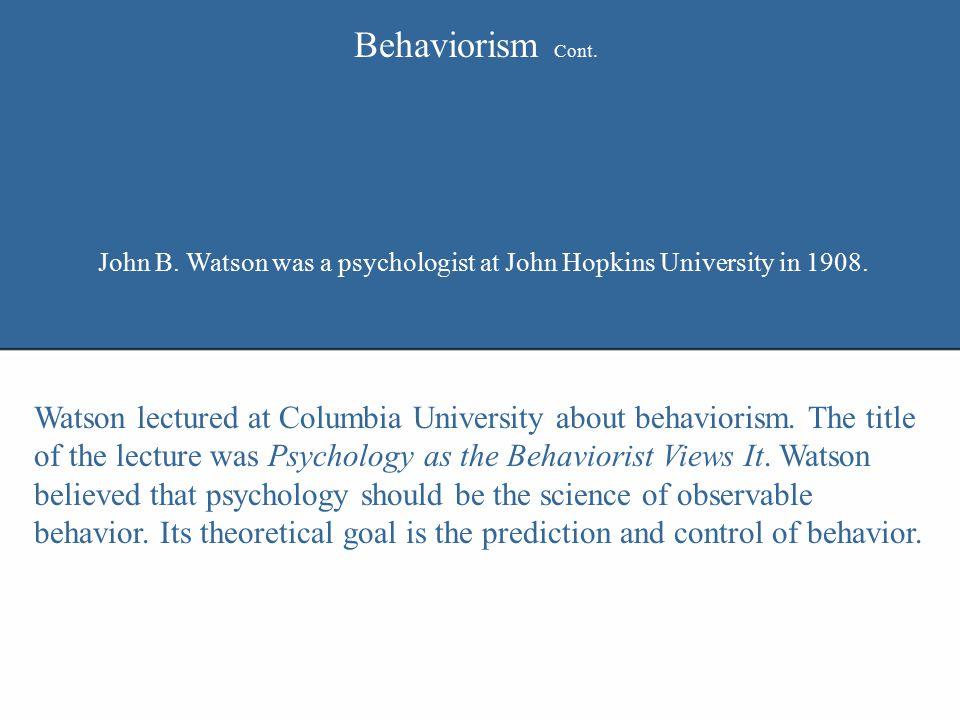 Behaviorism Cont. John B. Watson was a psychologist at John Hopkins University in 1908.