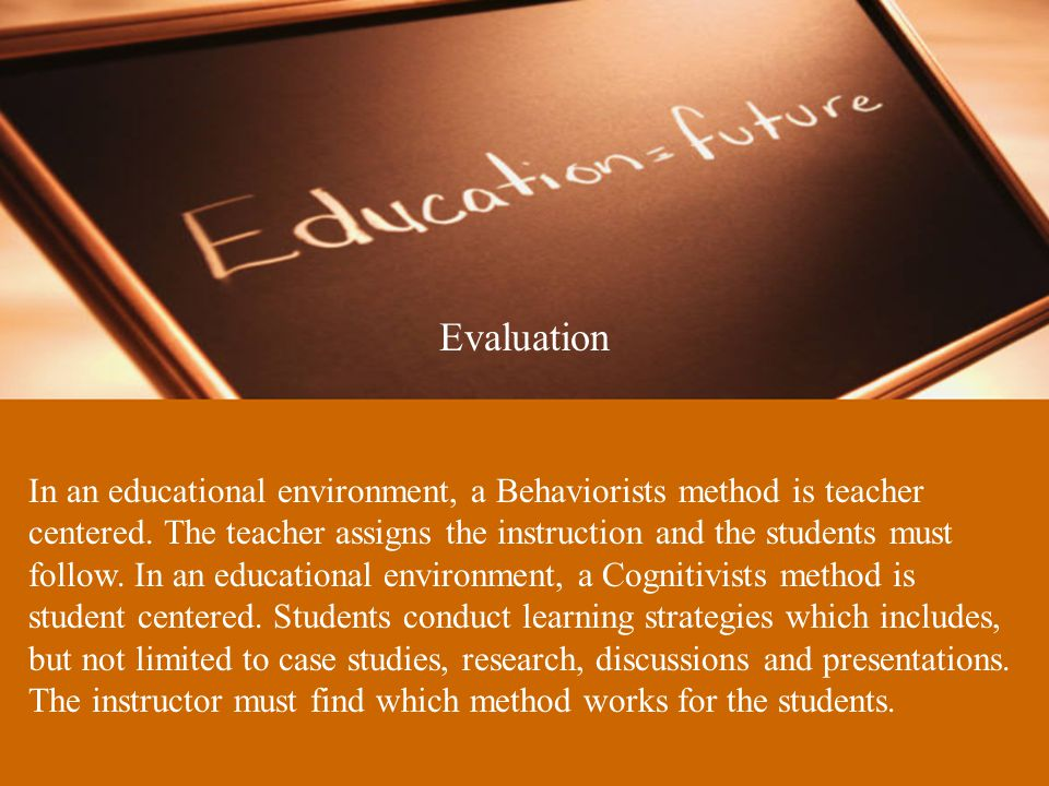 Evaluation In an educational environment, a Behaviorists method is teacher centered.