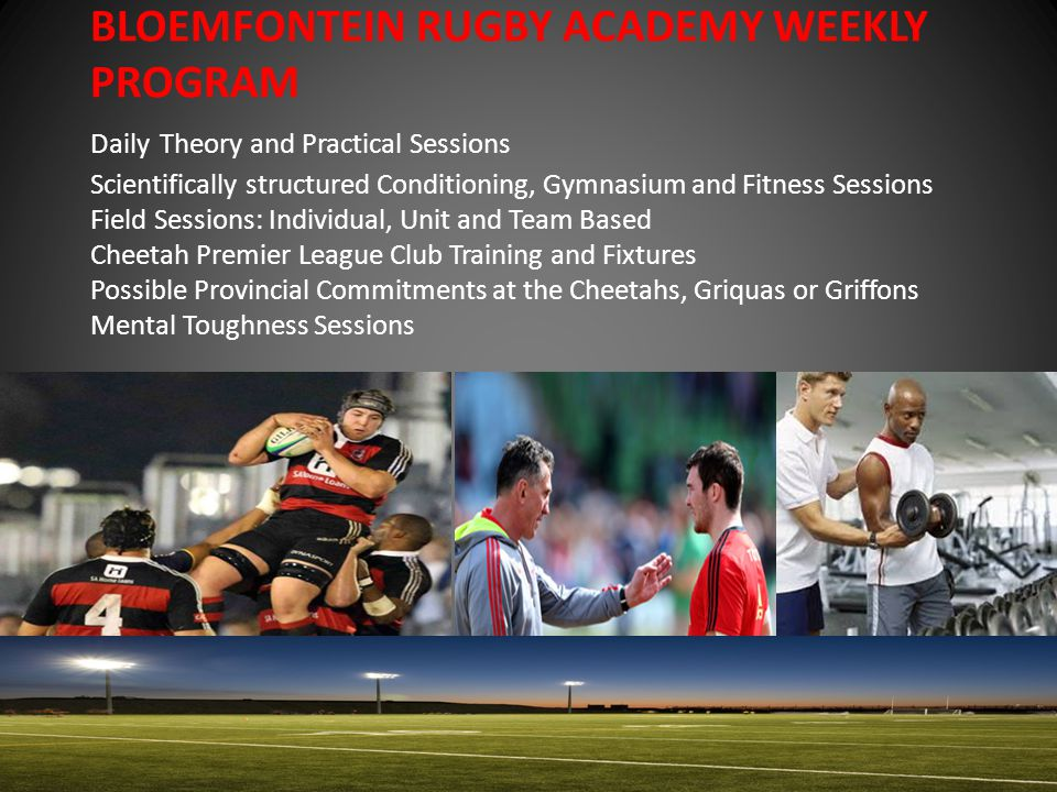 BLOEMFONTEIN RUGBY ACADEMY WEEKLY PROGRAM Daily Theory and Practical Sessions Scientifically structured Conditioning, Gymnasium and Fitness Sessions Field Sessions: Individual, Unit and Team Based Cheetah Premier League Club Training and Fixtures Possible Provincial Commitments at the Cheetahs, Griquas or Griffons Mental Toughness Sessions