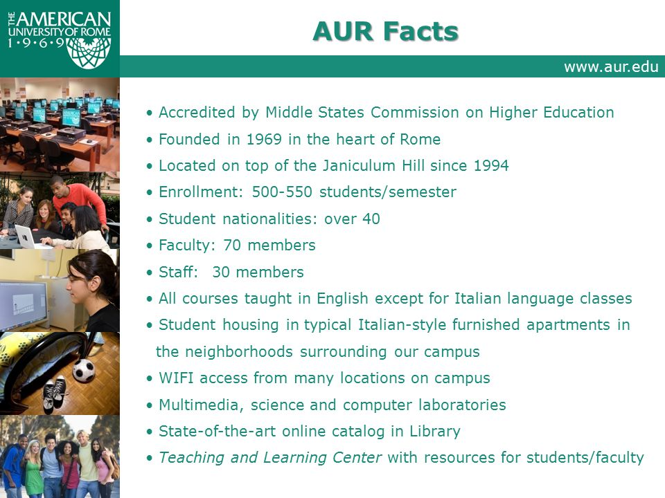 AUR Facts Accredited by Middle States Commission on Higher Education Founded in 1969 in the heart of Rome Located on top of the Janiculum Hill since 1994 Enrollment: 500-550 students/semester Student nationalities: over 40 Faculty: 70 members Staff:30 members All courses taught in English except for Italian language classes Student housing in typical Italian-style furnished apartments in the neighborhoods surrounding our campus WIFI access from many locations on campus Multimedia, science and computer laboratories State-of-the-art online catalog in Library Teaching and Learning Center with resources for students/faculty www.aur.edu