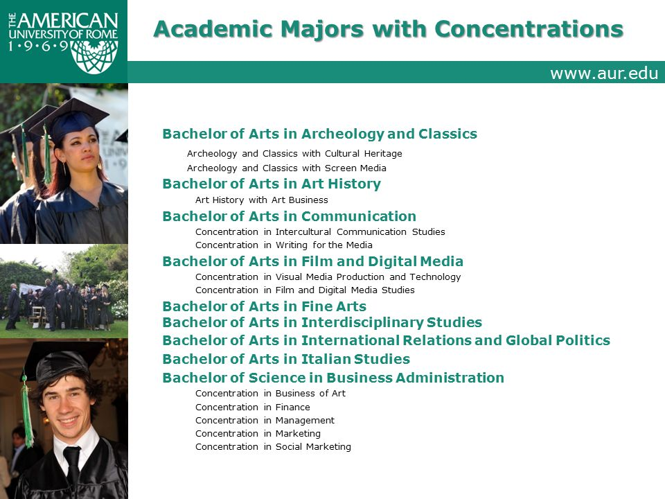 Academic Majors with Concentrations Bachelor of Arts in Archeology and Classics Archeology and Classics with Cultural Heritage Archeology and Classics with Screen Media Bachelor of Arts in Art History Art History with Art Business Bachelor of Arts in Communication Concentration in Intercultural Communication Studies Concentration in Writing for the Media Bachelor of Arts in Film and Digital Media Concentration in Visual Media Production and Technology Concentration in Film and Digital Media Studies Bachelor of Arts in Fine Arts Bachelor of Arts in Interdisciplinary Studies Bachelor of Arts in International Relations and Global Politics Bachelor of Arts in Italian Studies Bachelor of Science in Business Administration Concentration in Business of Art Concentration in Finance Concentration in Management Concentration in Marketing Concentration in Social Marketing