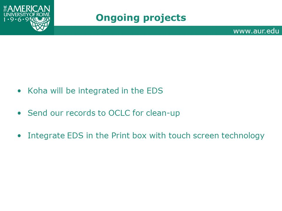 www.aur.edu Ongoing projects Koha will be integrated in the EDS Send our records to OCLC for clean-up Integrate EDS in the Print box with touch screen technology