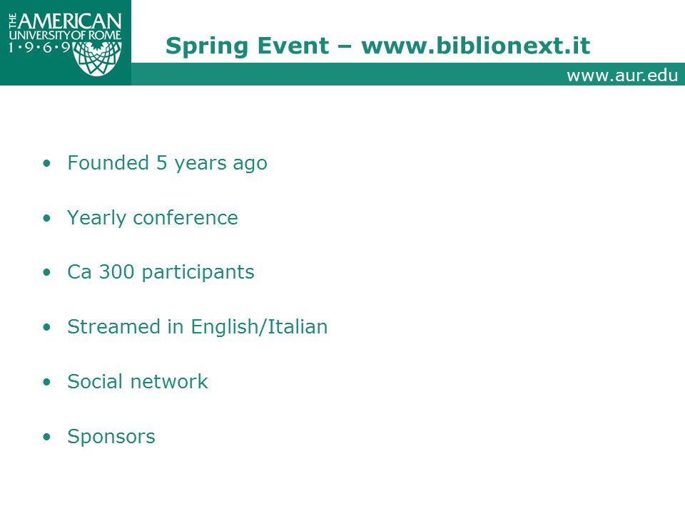 www.aur.edu Spring Event – www.biblionext.it Founded 5 years ago Yearly conference Ca 300 participants Streamed in English/Italian Social network Sponsors