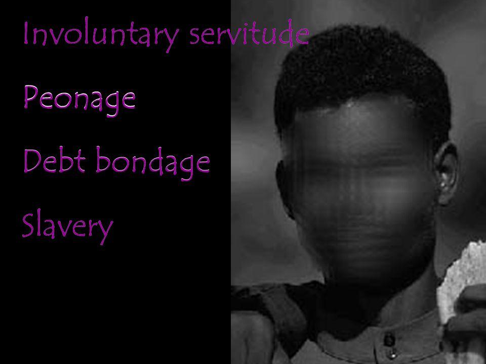 Involuntary servitude Peonage Debt bondage Slavery Involuntary servitude Peonage Debt bondage Slavery