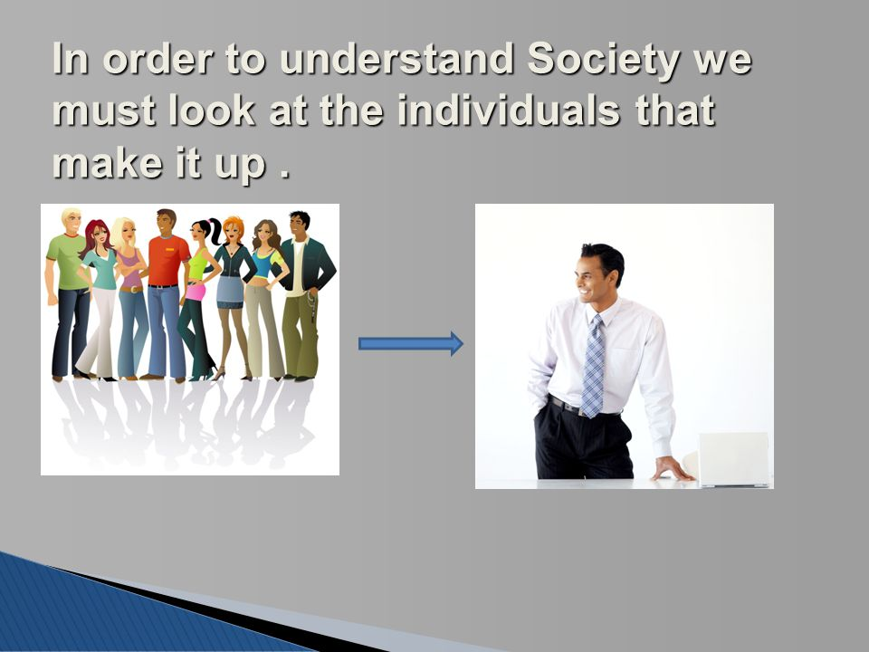 In order to understand Society we must look at the individuals that make it up.