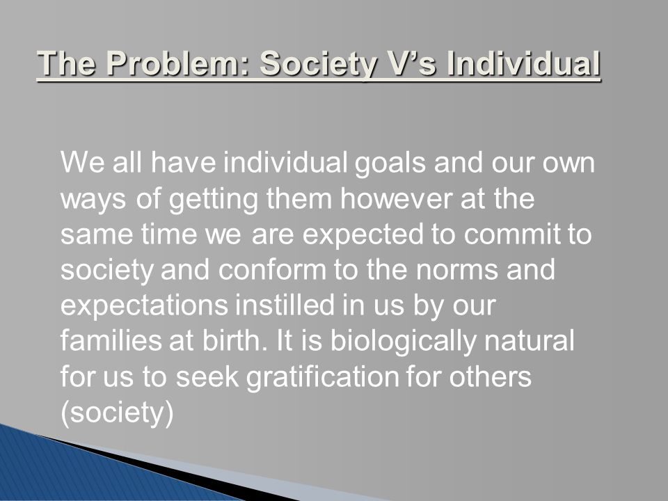 The Problem: Society V's Individual We all have individual goals and our own ways of getting them however at the same time we are expected to commit t