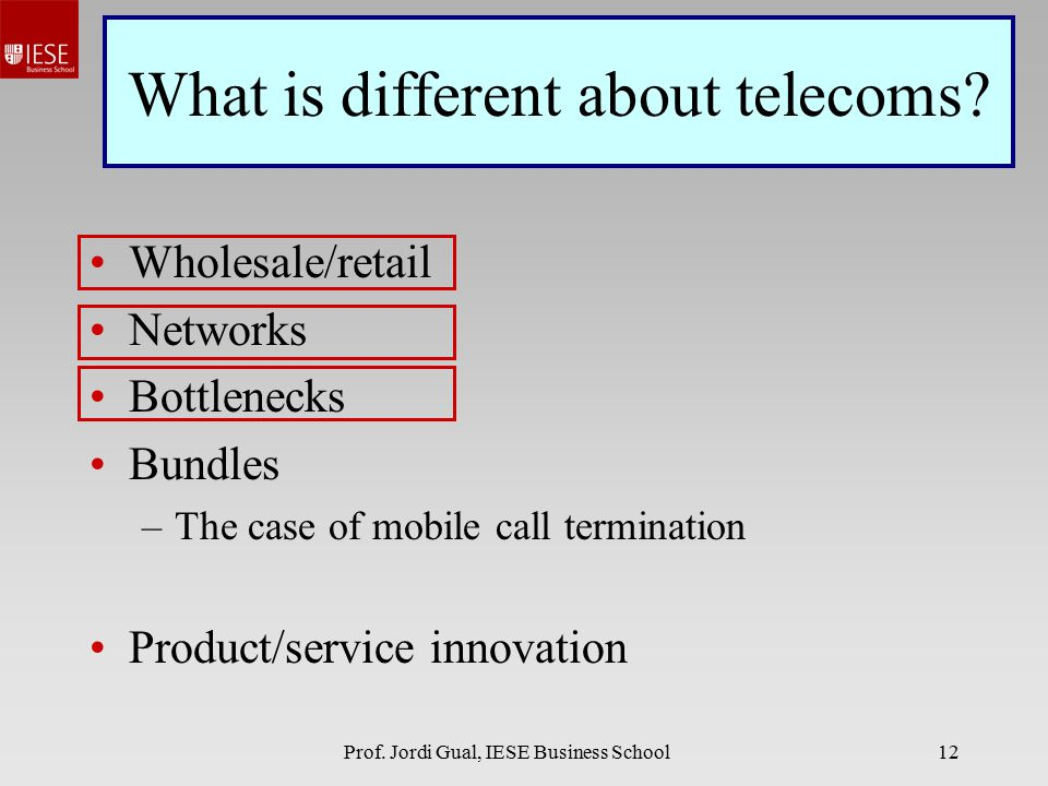 Prof. Jordi Gual, IESE Business School12 What is different about telecoms? Wholesale/retail Networks Bottlenecks Bundles –The case of mobile call term