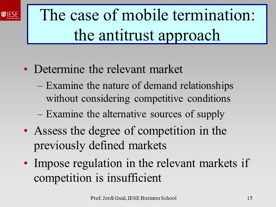 Prof. Jordi Gual, IESE Business School15 The case of mobile termination: the antitrust approach Determine the relevant market –Examine the nature of d